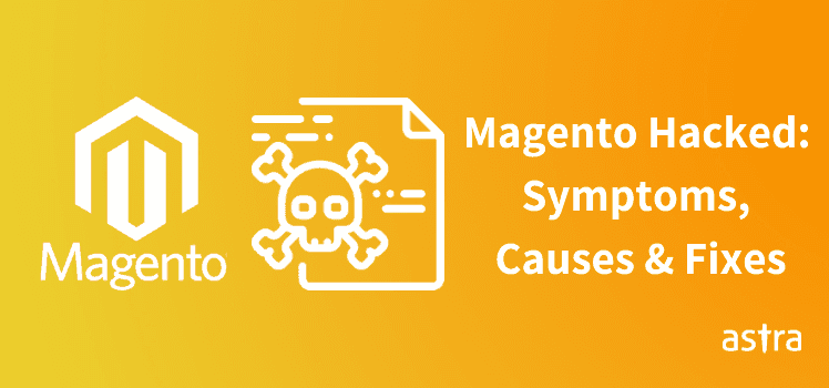 Magento Hacked: Symptoms, Causes & Fixes