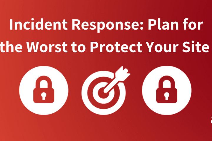 Incident Response: How Planning for the Worst Can Protect Your Site Today