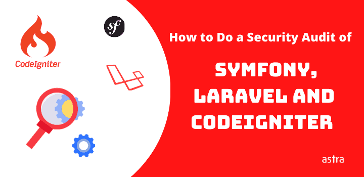 How to Do a Security Audit of Symfony, Laravel and Codeigniter Frameworks?